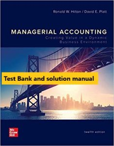 Managerial Accounting Creating Value in a Dynamic Business Environment 12th Edition By Ronald Hilton and David Platt © 2020 Test Banks and  Solutions Manual