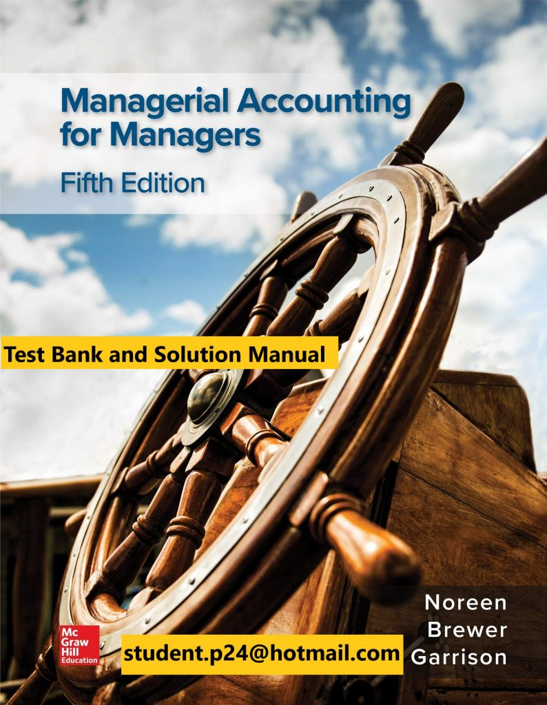 Managerial Accounting for Managers 5th Edition By Eric Noreen and Peter Brewer and Ray Garrison © 2020 Test Bank and Solutions Manual Test Bank and Solution Manual